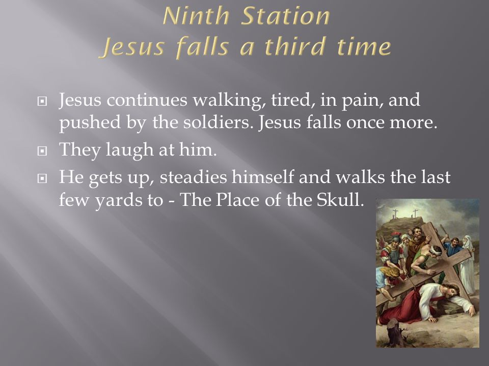  Jesus continues walking, tired, in pain, and pushed by the soldiers. Jesus falls once more.  They laugh at him.  He gets up, steadies himself and
