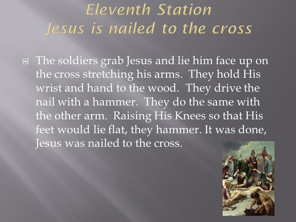  The soldiers grab Jesus and lie him face up on the cross stretching his arms. They hold His wrist and hand to the wood. They drive the nail with a h