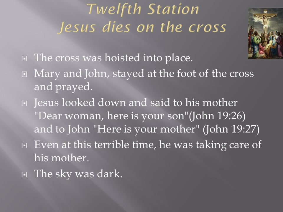  The cross was hoisted into place.  Mary and John, stayed at the foot of the cross and prayed.  Jesus looked down and said to his mother