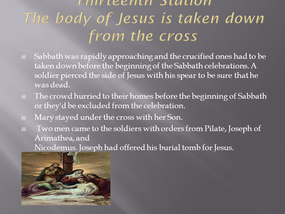  Sabbath was rapidly approaching and the crucified ones had to be taken down before the beginning of the Sabbath celebrations. A soldier pierced the