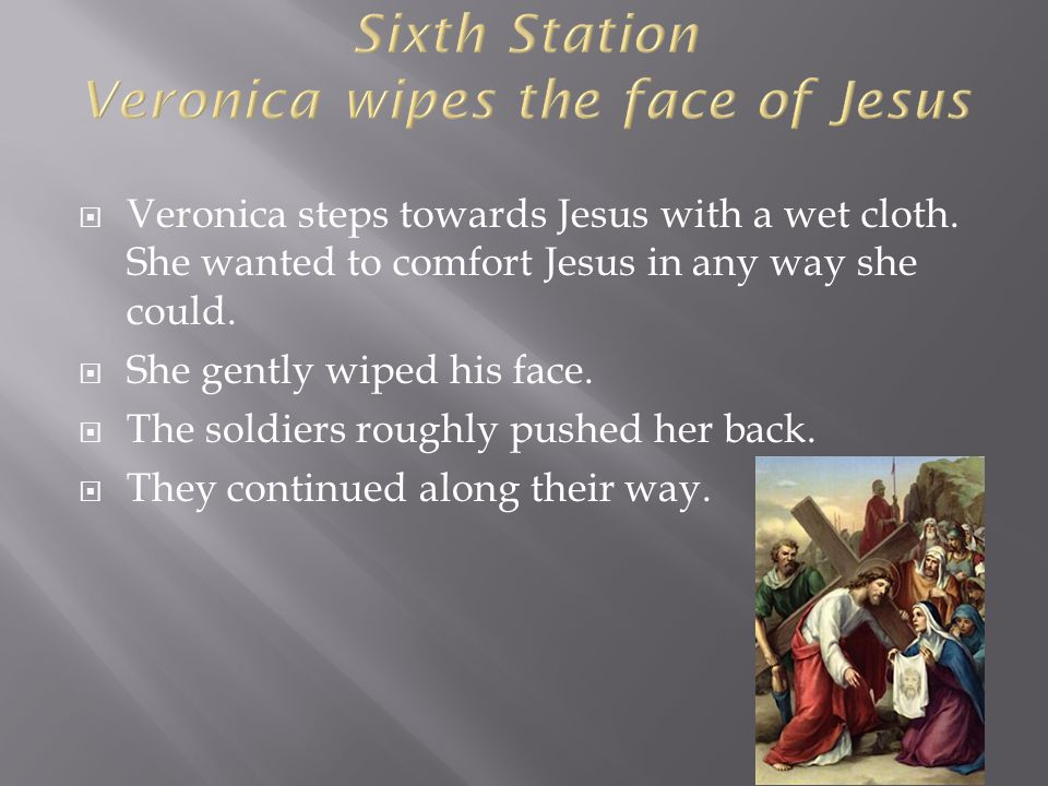  Veronica steps towards Jesus with a wet cloth. She wanted to comfort Jesus in any way she could.  She gently wiped his face.  The soldiers roughly