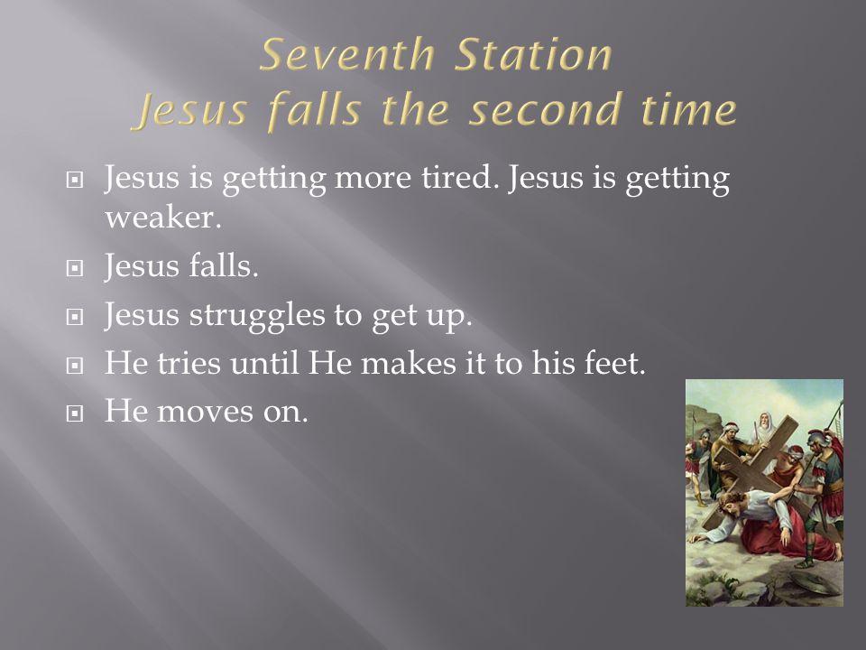  Jesus is getting more tired. Jesus is getting weaker.