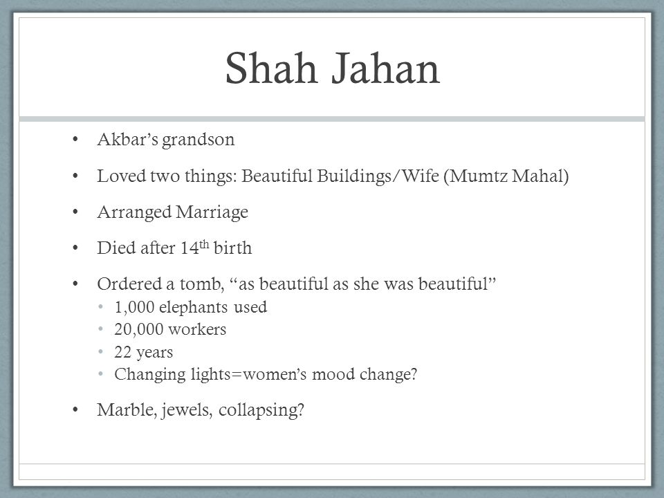"""Shah Jahan Akbar's grandson Loved two things: Beautiful Buildings/Wife (Mumtz Mahal) Arranged Marriage Died after 14 th birth Ordered a tomb, """"as beau"""