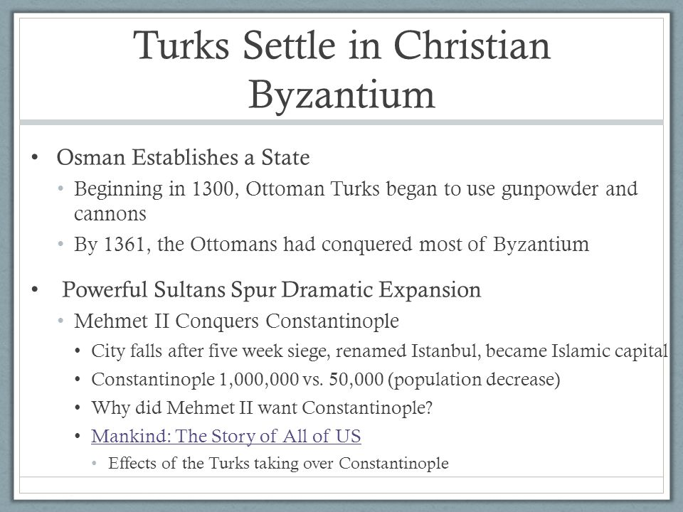 Turks Settle in Christian Byzantium Osman Establishes a State Beginning in 1300, Ottoman Turks began to use gunpowder and cannons By 1361, the Ottoman