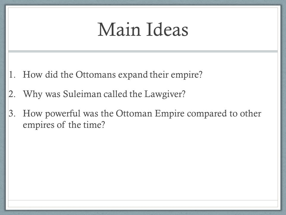 Main Ideas 1.How did the Ottomans expand their empire? 2.Why was Suleiman called the Lawgiver? 3.How powerful was the Ottoman Empire compared to other
