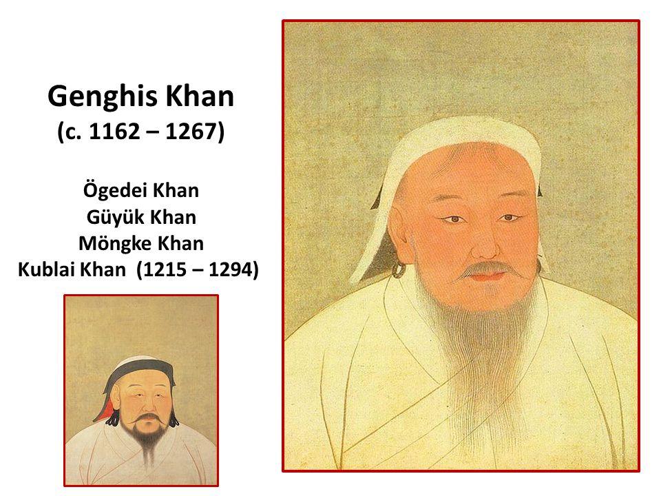 Genghis Khan (c. 1162 – 1267) Ögedei Khan Güyük Khan Möngke Khan Kublai Khan (1215 – 1294)