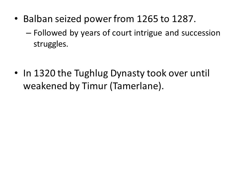 Balban seized power from 1265 to 1287. – Followed by years of court intrigue and succession struggles. In 1320 the Tughlug Dynasty took over until wea