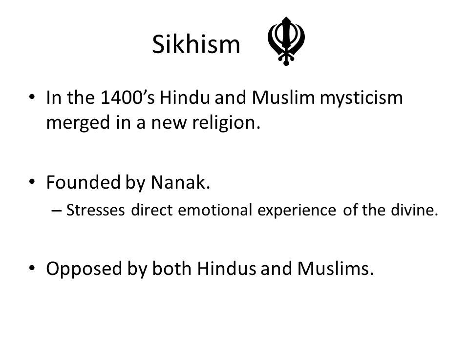 Sikhism In the 1400's Hindu and Muslim mysticism merged in a new religion. Founded by Nanak. – Stresses direct emotional experience of the divine. Opp