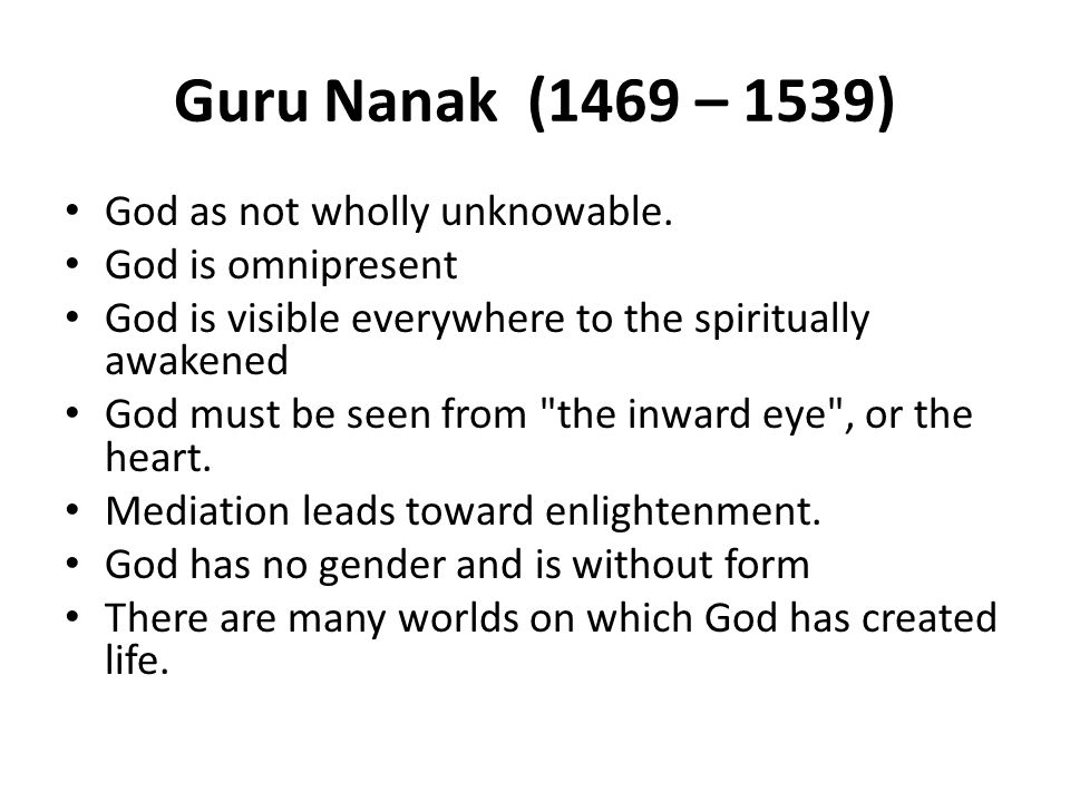 Guru Nanak (1469 – 1539) God as not wholly unknowable. God is omnipresent God is visible everywhere to the spiritually awakened God must be seen from
