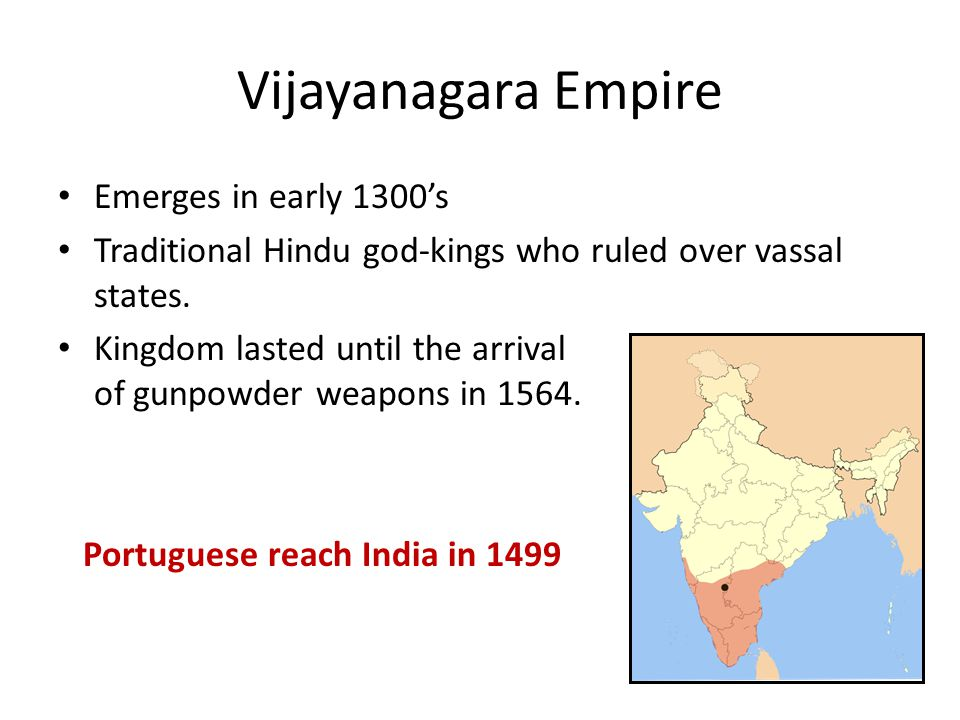 Vijayanagara Empire Emerges in early 1300's Traditional Hindu god-kings who ruled over vassal states. Kingdom lasted until the arrival of gunpowder we
