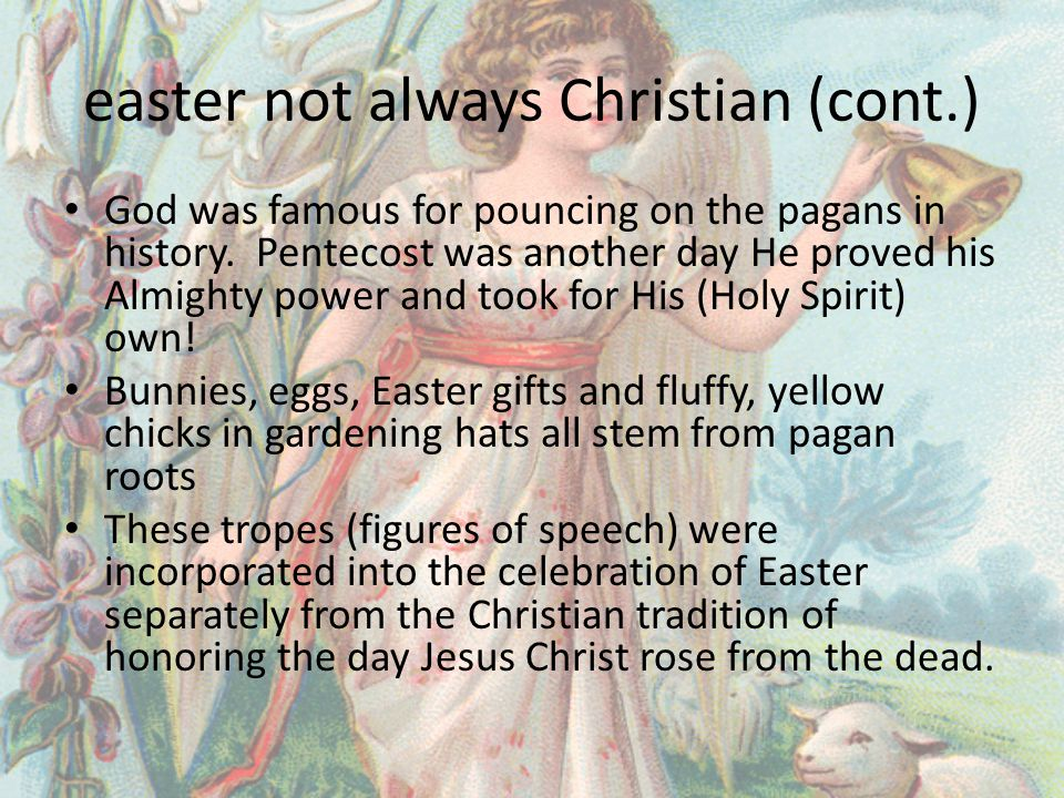 easter not always Christian (cont.) God was famous for pouncing on the pagans in history.