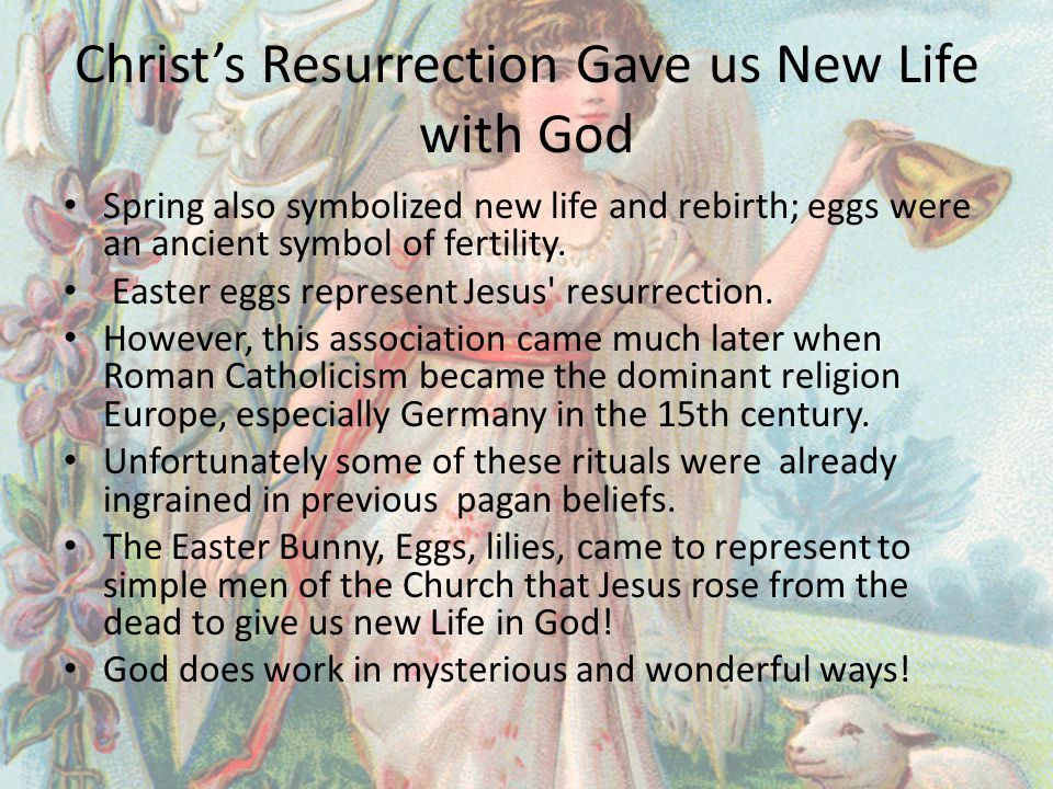 Christ's Resurrection Gave us New Life with God Spring also symbolized new life and rebirth; eggs were an ancient symbol of fertility.