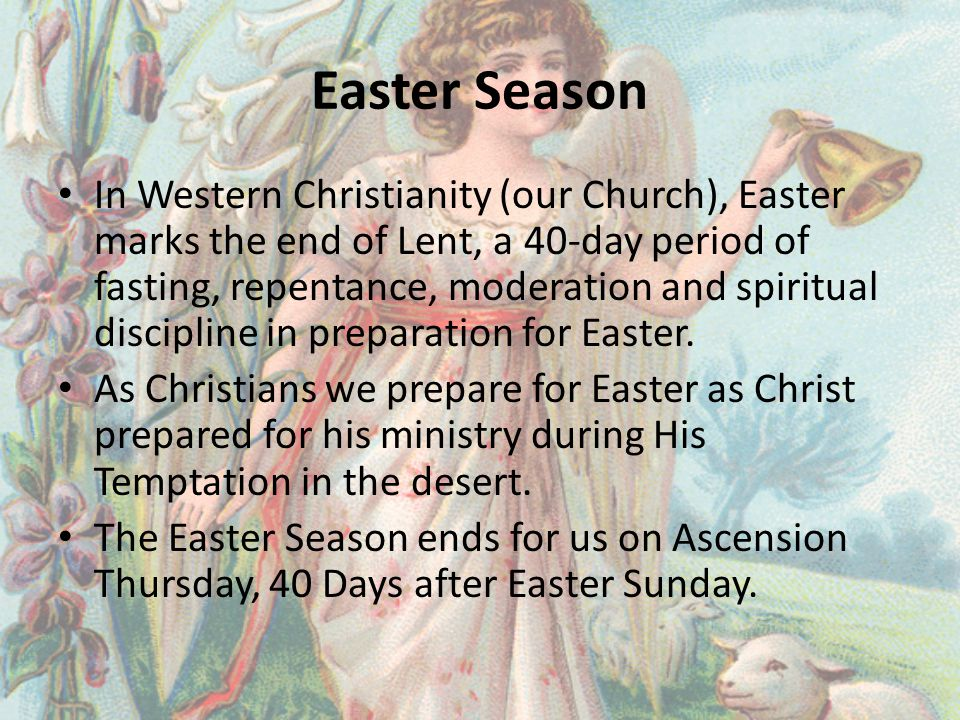 Easter Season In Western Christianity (our Church), Easter marks the end of Lent, a 40-day period of fasting, repentance, moderation and spiritual discipline in preparation for Easter.