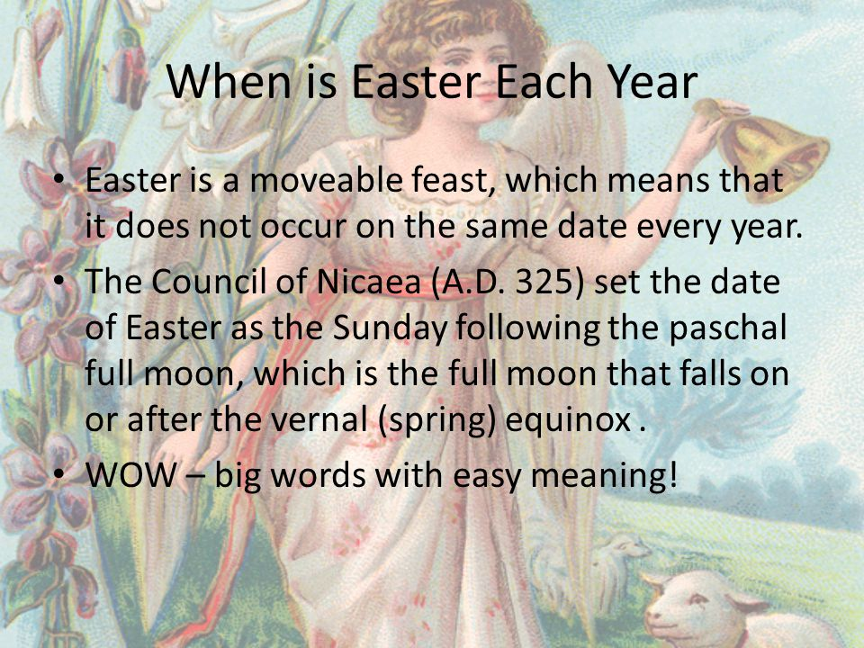 When is Easter Each Year Easter is a moveable feast, which means that it does not occur on the same date every year.