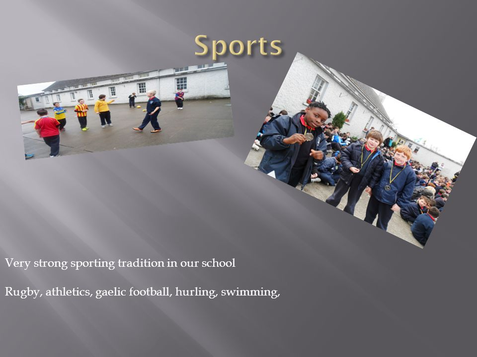 Very strong sporting tradition in our school Rugby, athletics, gaelic football, hurling, swimming,