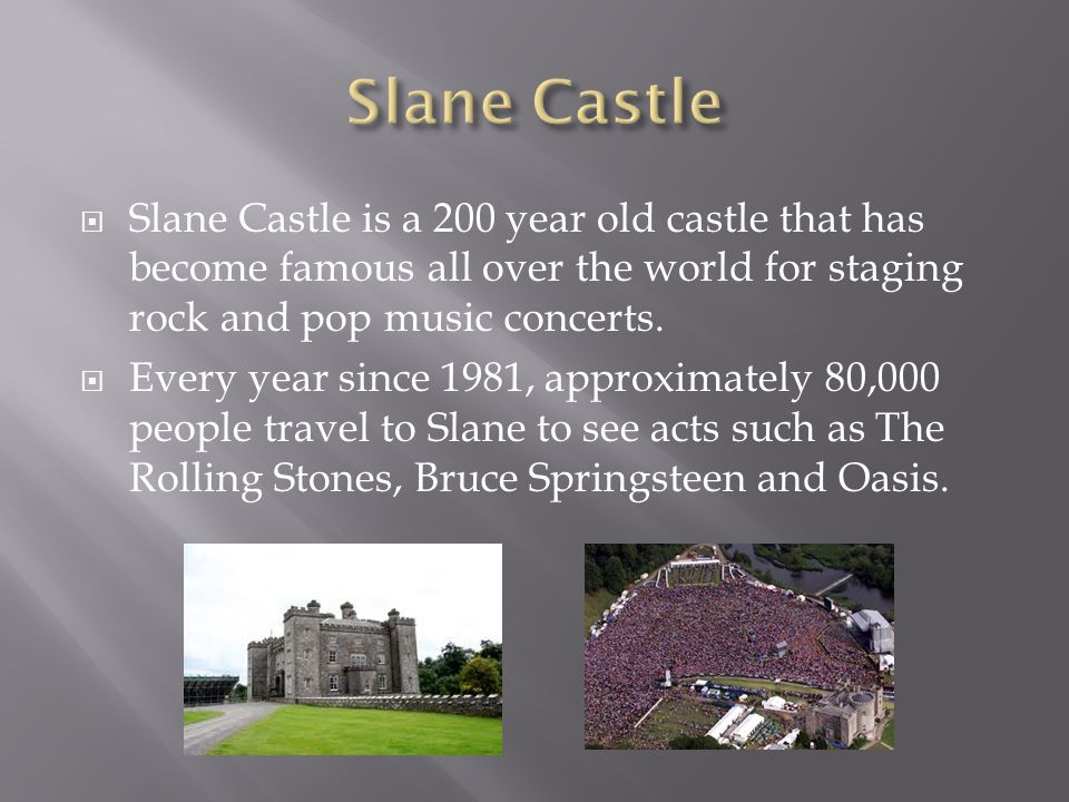  Slane Castle is a 200 year old castle that has become famous all over the world for staging rock and pop music concerts.
