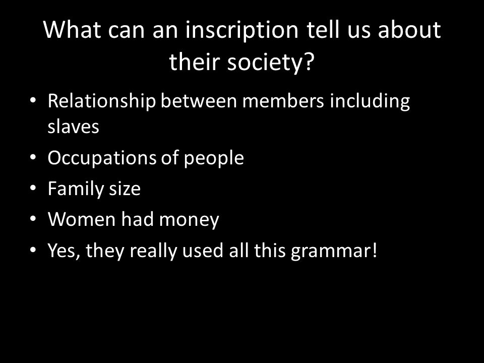 What can an inscription tell us about their society? Relationship between members including slaves Occupations of people Family size Women had money Y