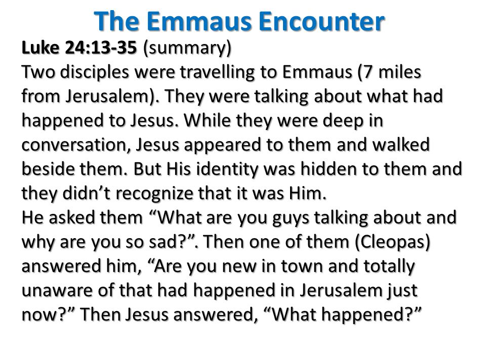The Emmaus Encounter Luke 24:13-35 (summary) Two disciples were travelling to Emmaus (7 miles from Jerusalem). They were talking about what had happen