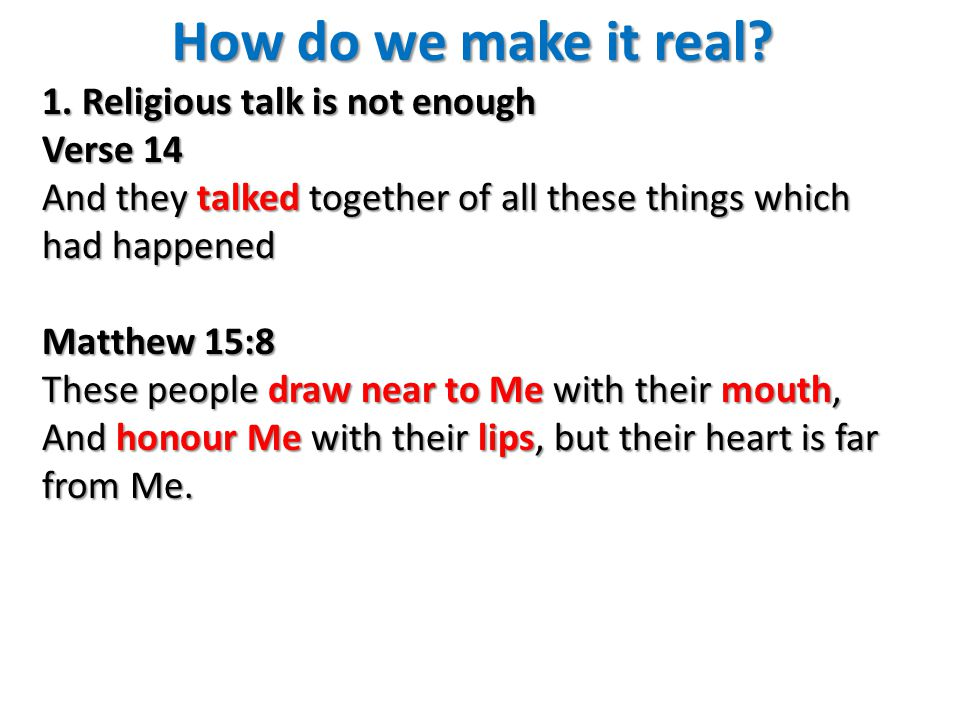 How do we make it real? 1. Religious talk is not enough Verse 14 And they talked together of all these things which had happened Matthew 15:8 These pe
