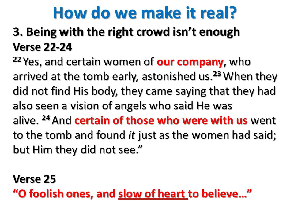 How do we make it real? 3. Being with the right crowd isn't enough Verse 22-24 22 Yes, and certain women of our company, who arrived at the tomb early