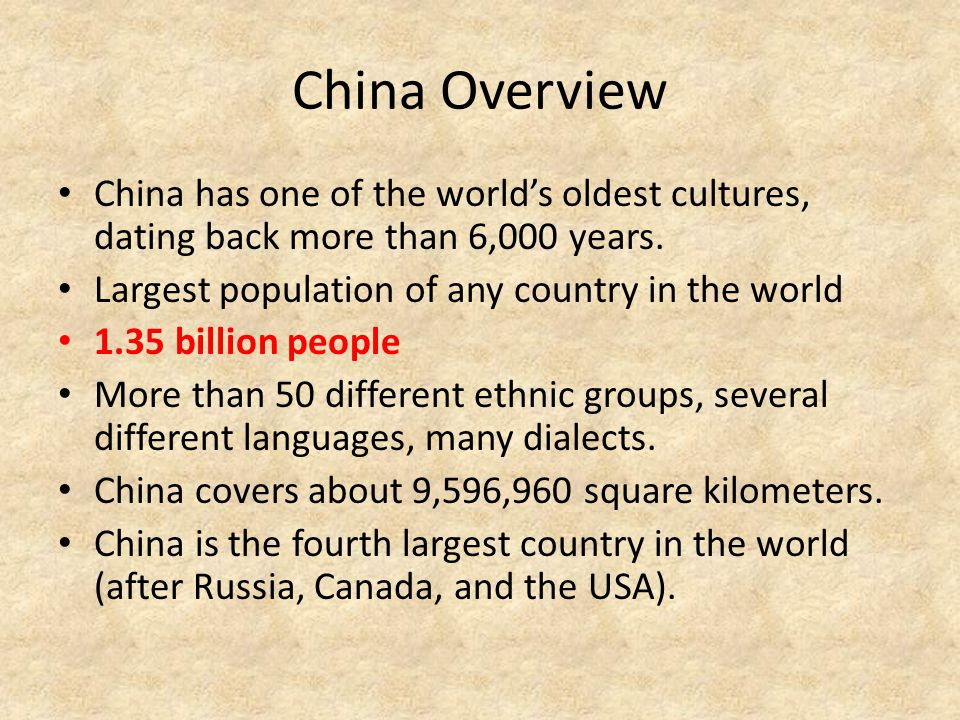 China Overview China has one of the world's oldest cultures, dating back more than 6,000 years. Largest population of any country in the world 1.35 bi