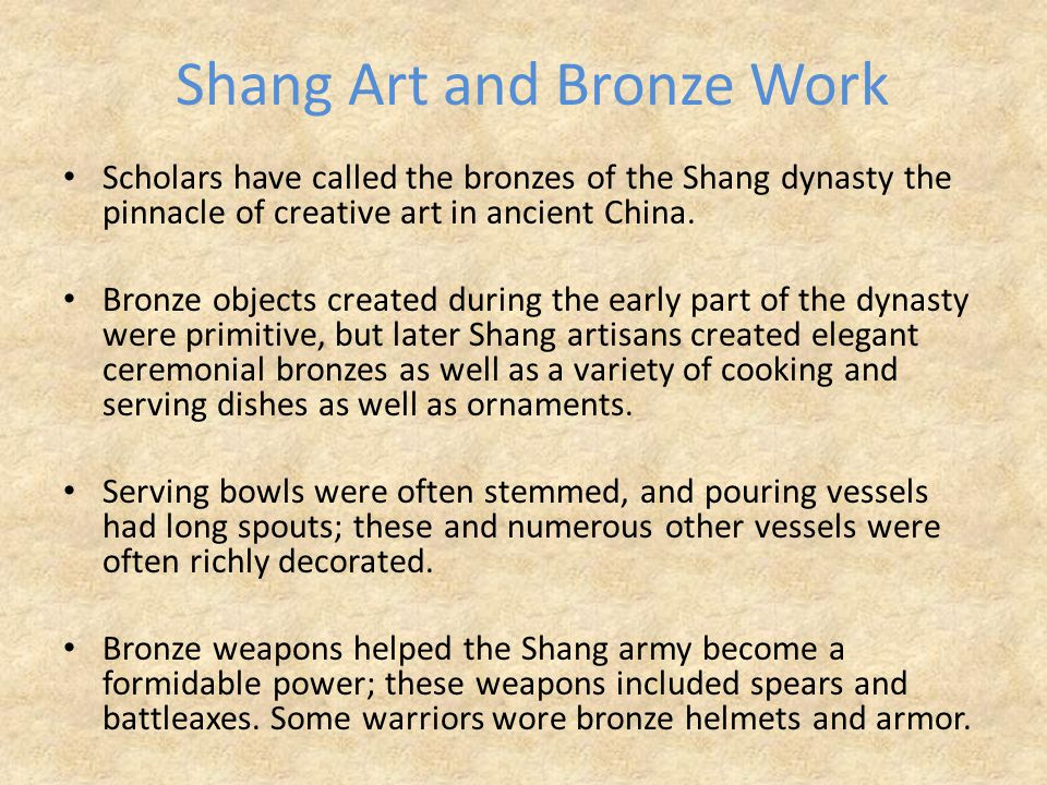 Shang Art and Bronze Work Scholars have called the bronzes of the Shang dynasty the pinnacle of creative art in ancient China.