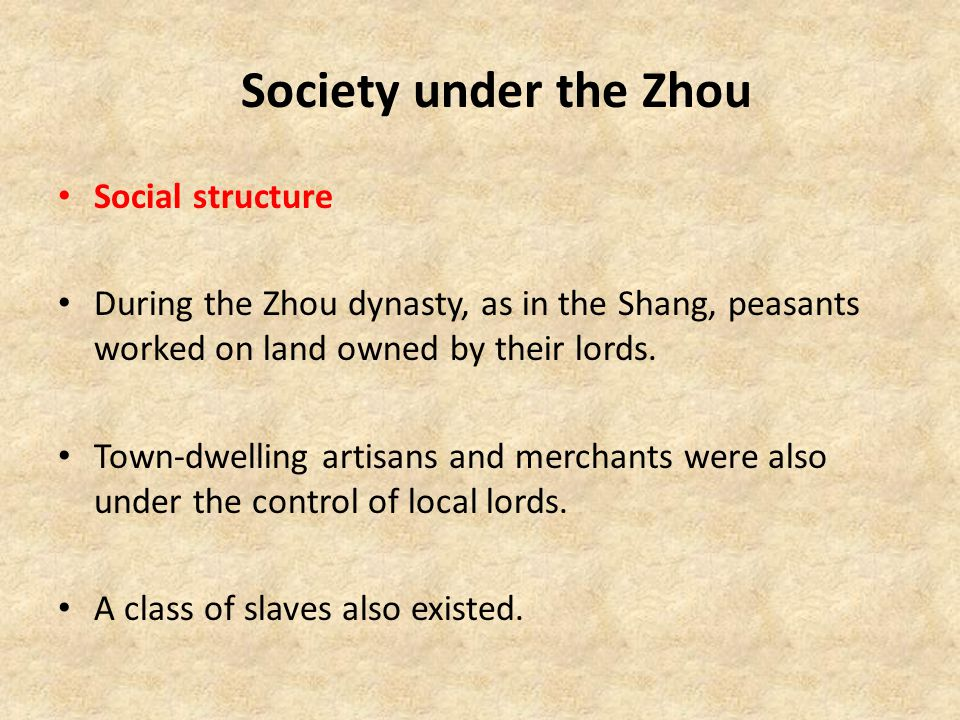 Society under the Zhou Social structure During the Zhou dynasty, as in the Shang, peasants worked on land owned by their lords. Town-dwelling artisans