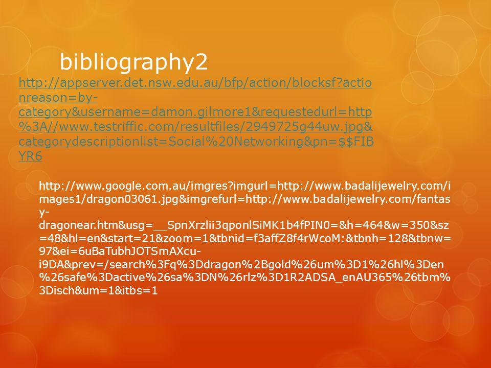 bibliography2 http://www.google.com.au/imgres?imgurl=http://www.badalijewelry.com/i mages1/dragon03061.jpg&imgrefurl=http://www.badalijewelry.com/fantas y- dragonear.htm&usg=__SpnXrzlii3qponlSiMK1b4fPIN0=&h=464&w=350&sz =48&hl=en&start=21&zoom=1&tbnid=f3affZ8f4rWcoM:&tbnh=128&tbnw= 97&ei=6uBaTubhJOTSmAXcu- i9DA&prev=/search%3Fq%3Ddragon%2Bgold%26um%3D1%26hl%3Den %26safe%3Dactive%26sa%3DN%26rlz%3D1R2ADSA_enAU365%26tbm% 3Disch&um=1&itbs=1 http://appserver.det.nsw.edu.au/bfp/action/blocksf?actio nreason=by- category&username=damon.gilmore1&requestedurl=http %3A//www.testriffic.com/resultfiles/2949725g44uw.jpg& categorydescriptionlist=Social%20Networking&pn=$$FIB YR6