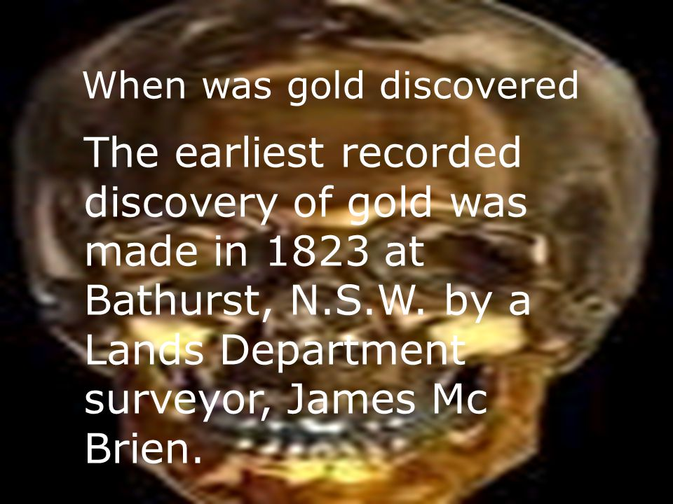 When was gold discovered The earliest recorded discovery of gold was made in 1823 at Bathurst, N.S.W.