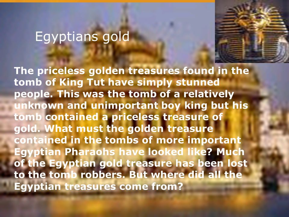 Egyptians gold The priceless golden treasures found in the tomb of King Tut have simply stunned people. This was the tomb of a relatively unknown and