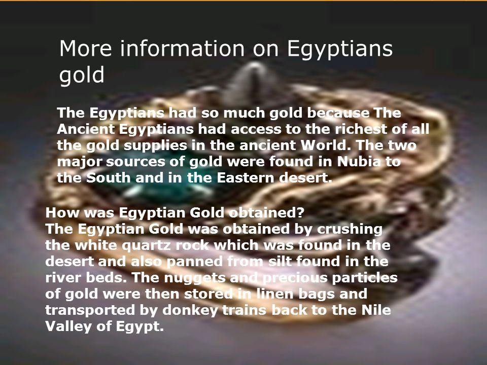 More information on Egyptians gold The Egyptians had so much gold because The Ancient Egyptians had access to the richest of all the gold supplies in