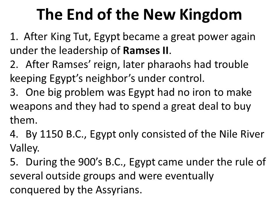 The End of the New Kingdom 1. After King Tut, Egypt became a great power again under the leadership of Ramses II. 2.After Ramses' reign, later pharaoh