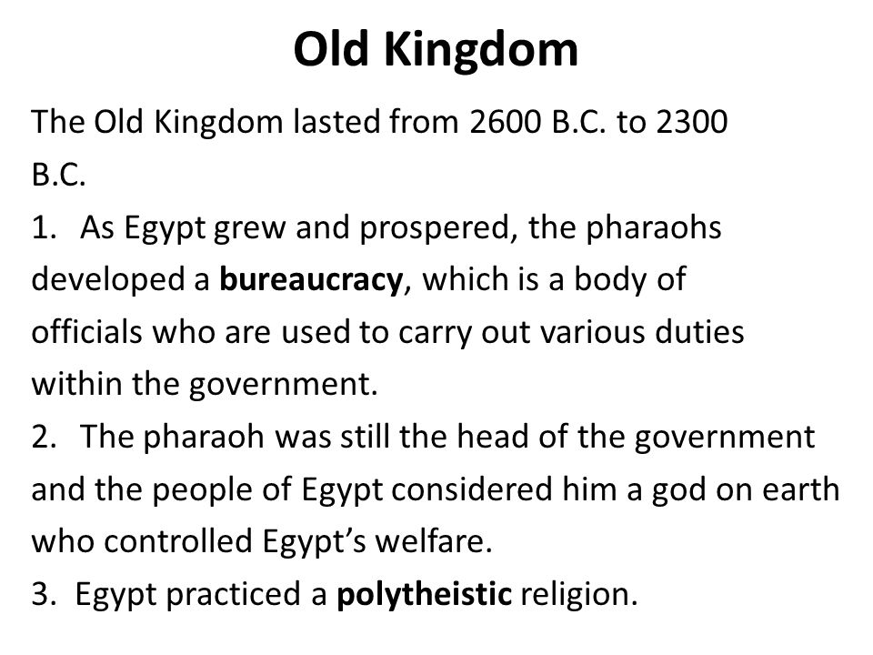 Old Kingdom The Old Kingdom lasted from 2600 B.C. to 2300 B.C. 1.As Egypt grew and prospered, the pharaohs developed a bureaucracy, which is a body of