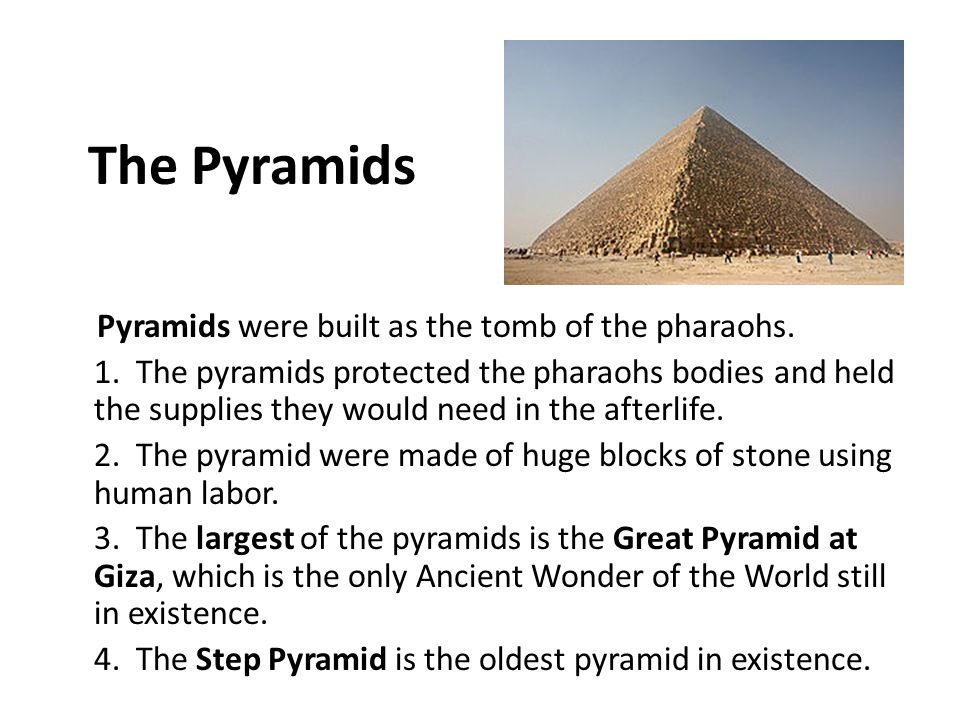 The Pyramids Pyramids were built as the tomb of the pharaohs. 1. The pyramids protected the pharaohs bodies and held the supplies they would need in t