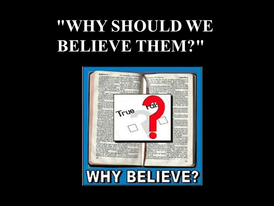 WHY SHOULD WE BELIEVE THEM?