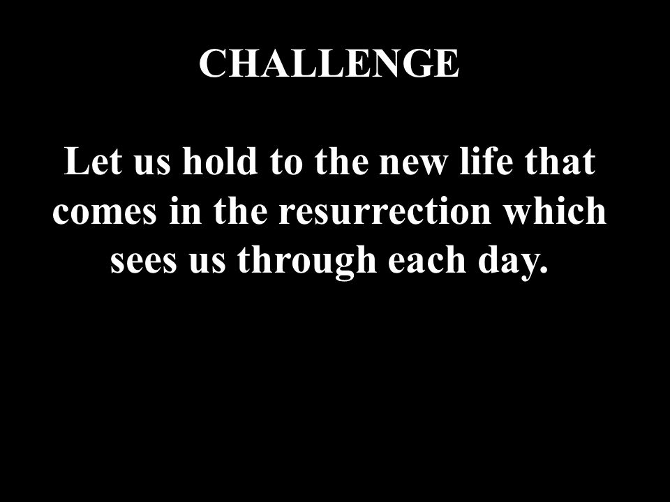 CHALLENGE Let us hold to the new life that comes in the resurrection which sees us through each day.