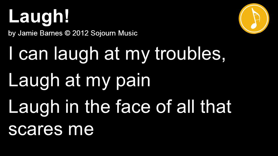 Laugh! by Jamie Barnes © 2012 Sojourn Music I can laugh at my troubles, Laugh at my pain Laugh in the face of all that scares me