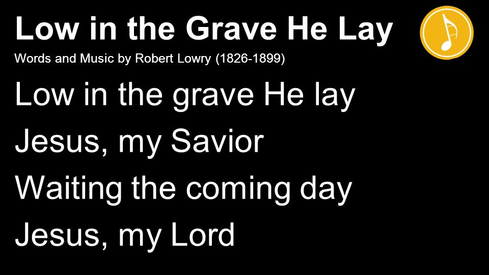 Low in the Grave He Lay Words and Music by Robert Lowry ( ) Low in the grave He lay Jesus, my Savior Waiting the coming day Jesus, my Lord