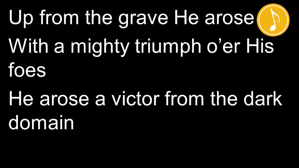 Up from the grave He arose With a mighty triumph o'er His foes He arose a victor from the dark domain