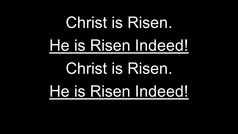 Christ is Risen. He is Risen Indeed! Christ is Risen. He is Risen Indeed!
