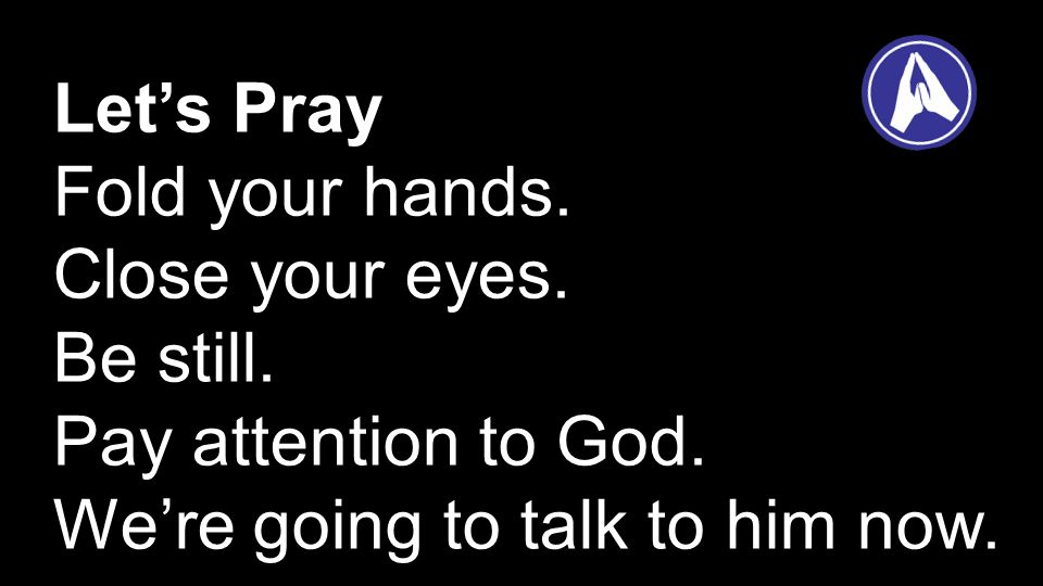 Let's Pray Fold your hands. Close your eyes. Be still.