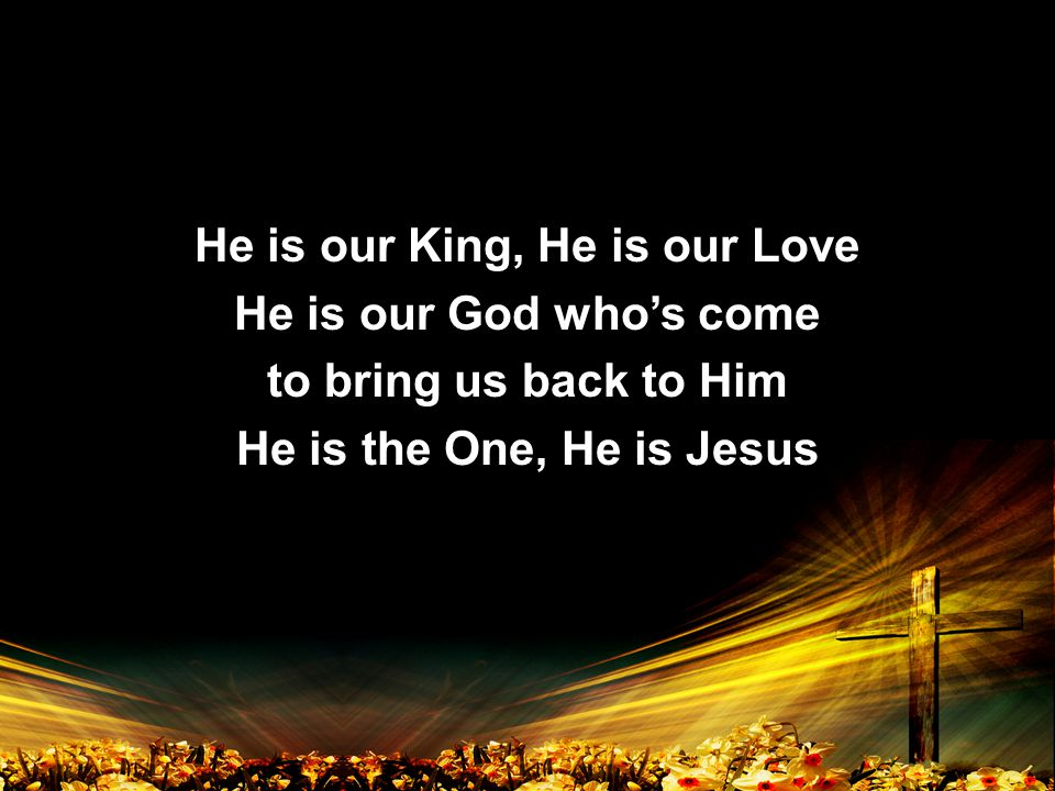 He is our King, He is our Love He is our God who's come to bring us back to Him He is the One, He is Jesus