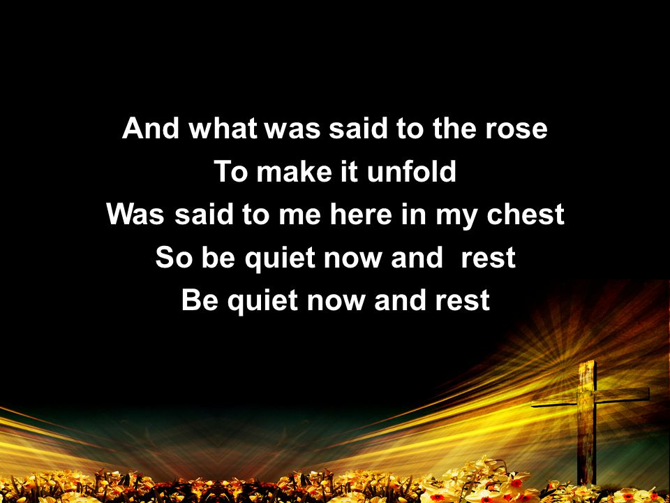 And what was said to the rose To make it unfold Was said to me here in my chest So be quiet now and rest Be quiet now and rest