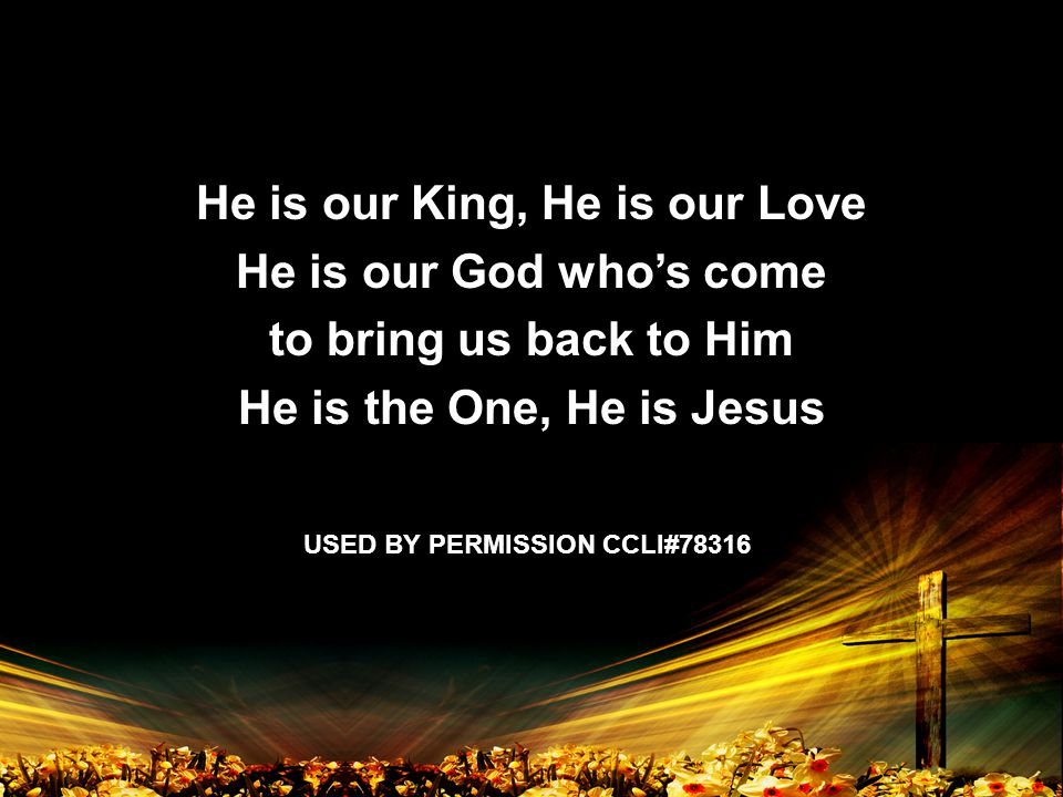 He is our King, He is our Love He is our God who's come to bring us back to Him He is the One, He is Jesus USED BY PERMISSION CCLI#78316
