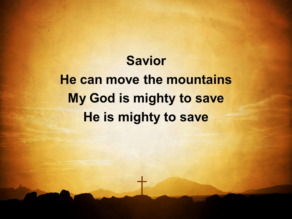 Savior He can move the mountains My God is mighty to save He is mighty to save