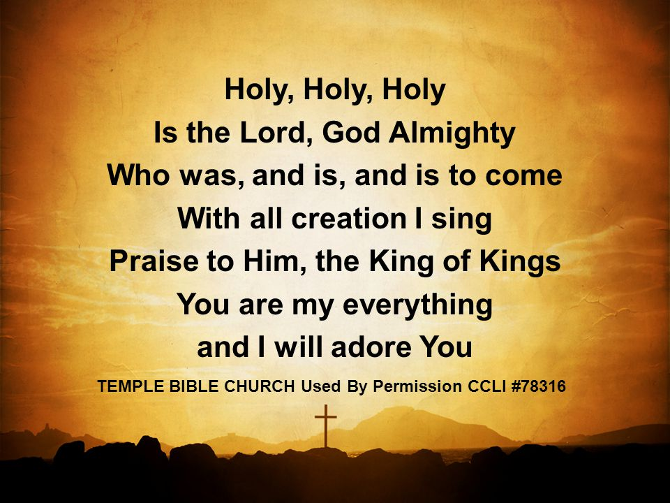 Holy, Holy, Holy Is the Lord, God Almighty Who was, and is, and is to come With all creation I sing Praise to Him, the King of Kings You are my everything and I will adore You TEMPLE BIBLE CHURCH Used By Permission CCLI #78316
