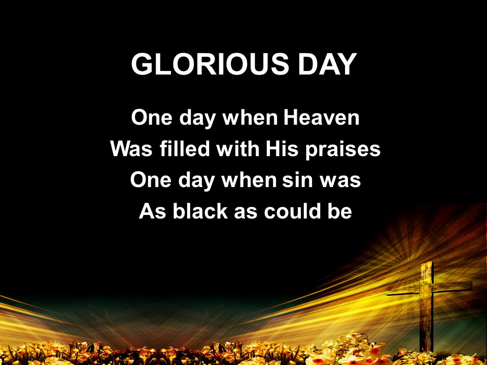 GLORIOUS DAY One day when Heaven Was filled with His praises One day when sin was As black as could be One day when Heaven Was filled with His praises One day when sin was As black as could be