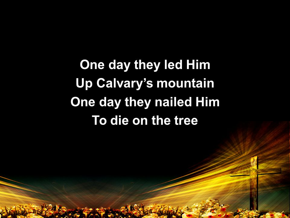 One day they led Him Up Calvary's mountain One day they nailed Him To die on the tree One day they led Him Up Calvary's mountain One day they nailed Him To die on the tree