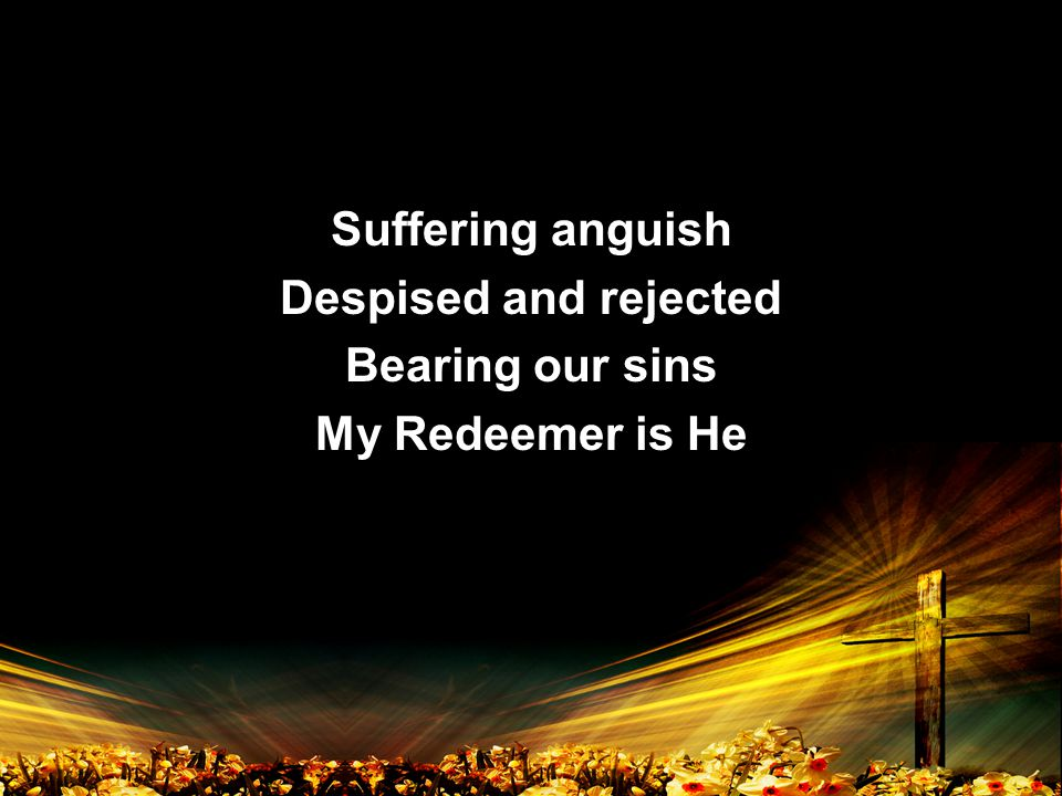 Suffering anguish Despised and rejected Bearing our sins My Redeemer is He Suffering anguish Despised and rejected Bearing our sins My Redeemer is He