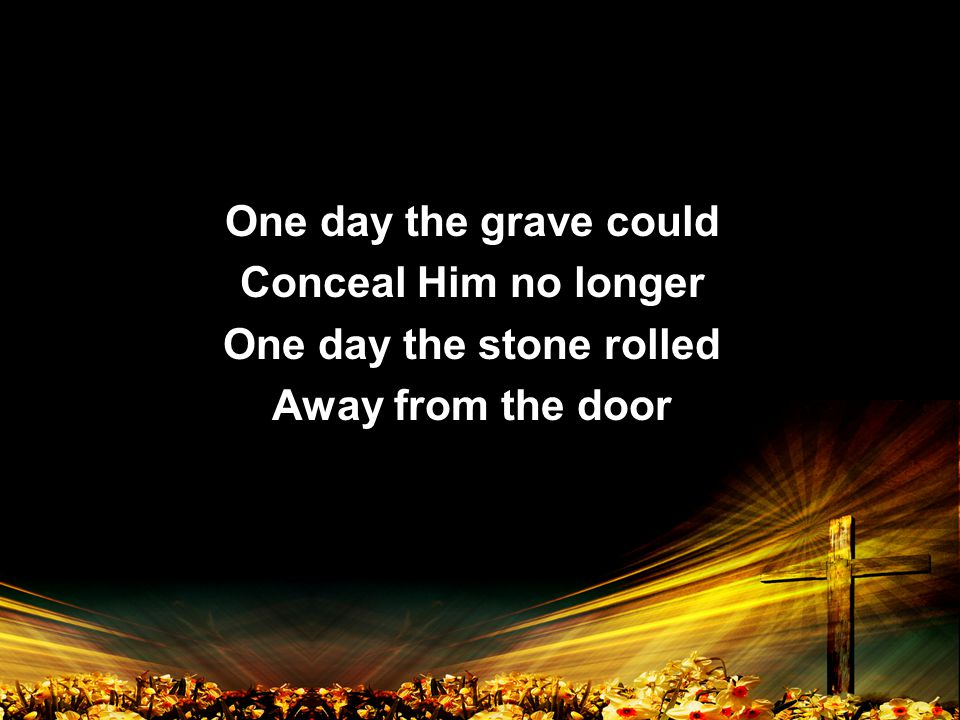 One day the grave could Conceal Him no longer One day the stone rolled Away from the door One day the grave could Conceal Him no longer One day the stone rolled Away from the door